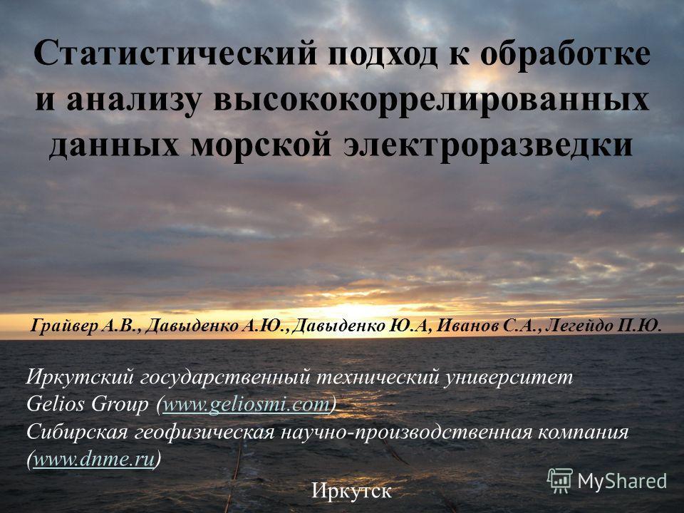 Статистический подход к обработке и анализу высококоррелированных данных морской электроразведки Иркутский государственный технический университет Gelios Group (www.geliosmi.com) Сибирская геофизическая научно-производственная компания (www.dnme.ru)