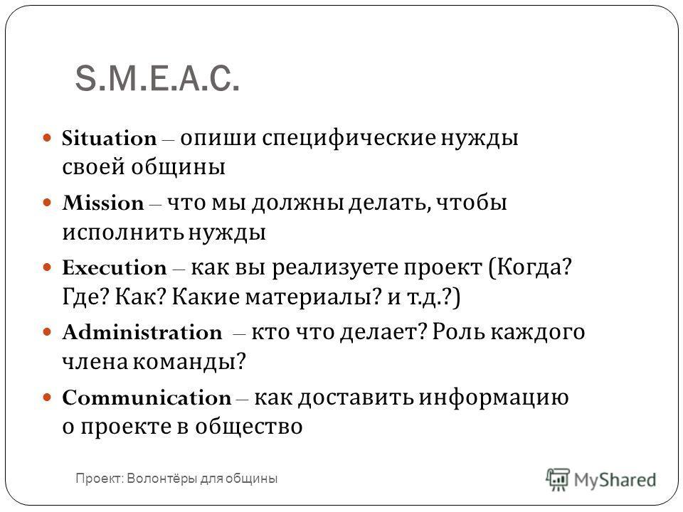 S.M.E.A.C. Situation – опиши специфические нужды своей общины Mission – что мы должны делать, чтобы исполнить нужды Execution – как вы реализуете проект ( Когда ? Где ? Как ? Какие материалы ? и т. д.?) Administration – кто что делает ? Роль каждого