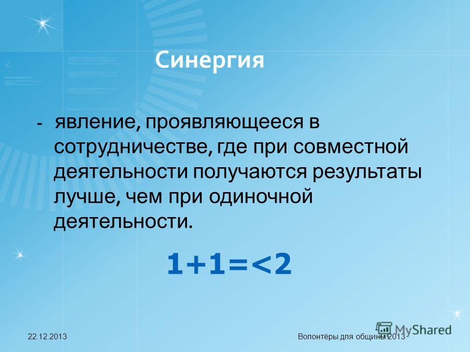 Синергия - явление, проявляющееся в сотрудничестве, где при совместной деятельности получаются результаты лучше, чем при одиночной деятельности. 1+1=