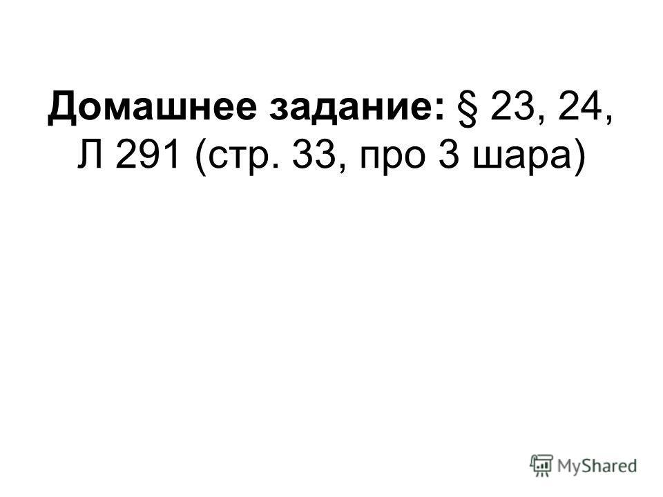 Домашнее задание: § 23, 24, Л 291 (стр. 33, про 3 шара)