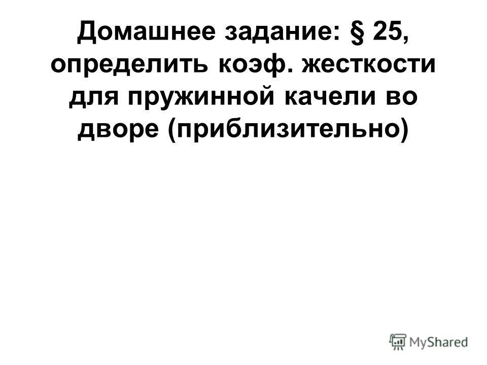 Домашнее задание: § 25, определить коэф. жесткости для пружинной качели во дворе (приблизительно)