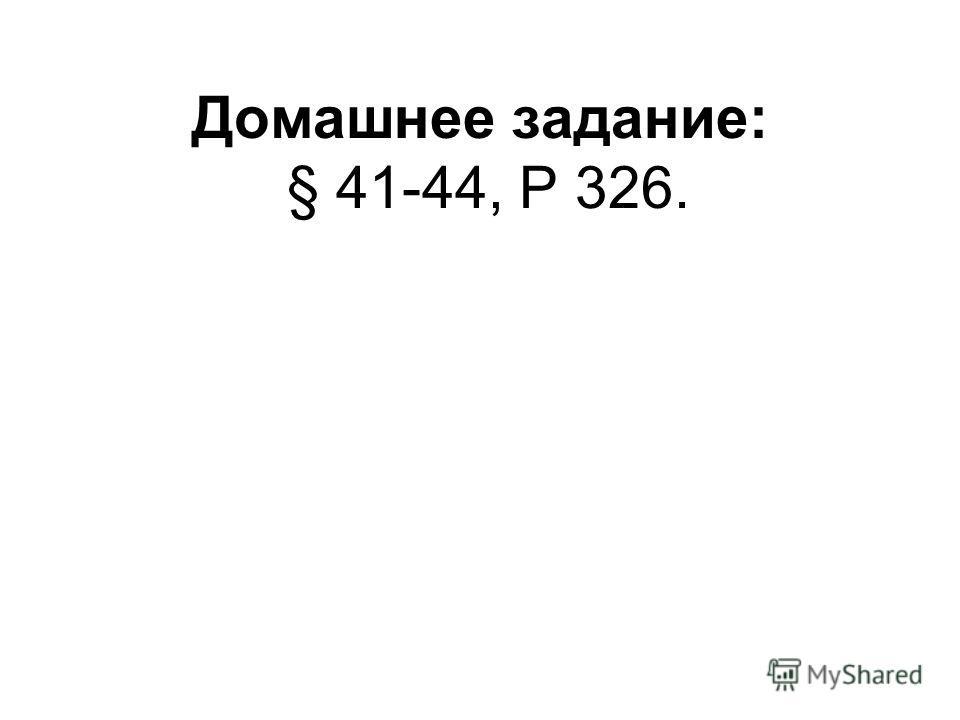 Домашнее задание: § 41-44, Р 326.