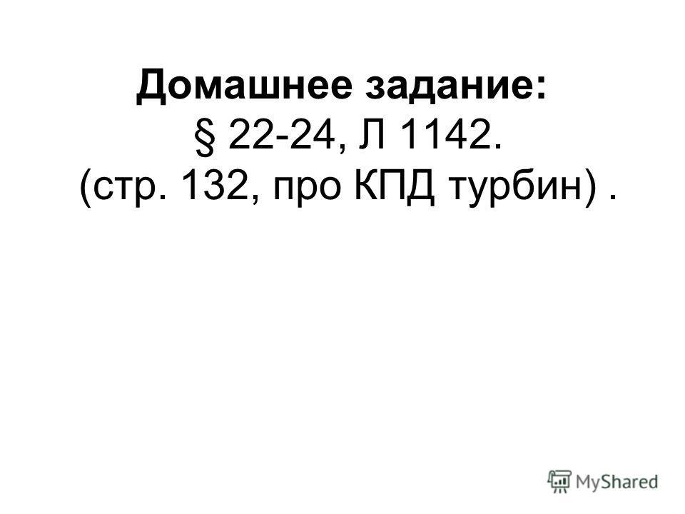 Домашнее задание: § 22-24, Л 1142. (стр. 132, про КПД турбин).