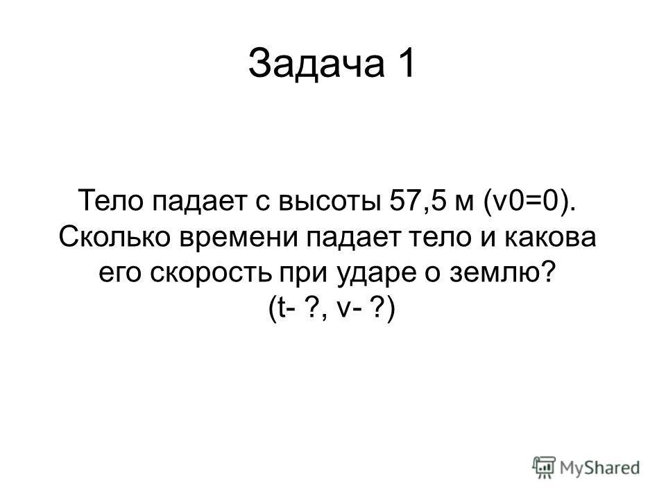 Задача 1 Тело падает с высоты 57,5 м (v0=0). Сколько времени падает тело и какова его скорость при ударе о землю? (t- ?, v- ?)