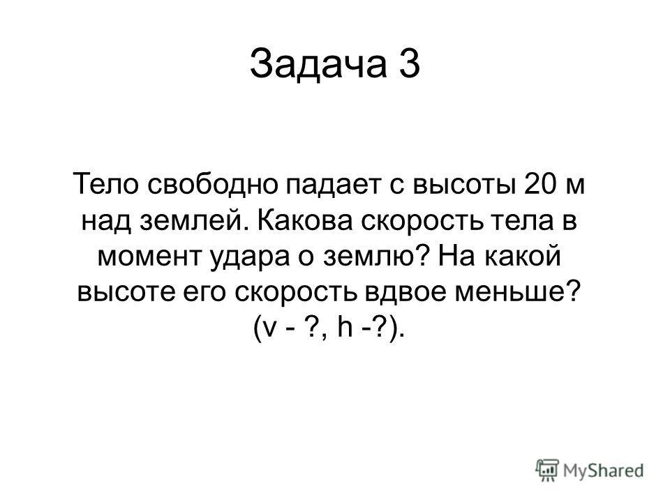 Задача 3 Тело свободно падает с высоты 20 м над землей. Какова скорость тела в момент удара о землю? На какой высоте его скорость вдвое меньше? (v - ?, h -?).