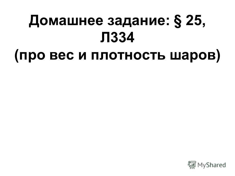 Домашнее задание: § 25, Л334 (про вес и плотность шаров)