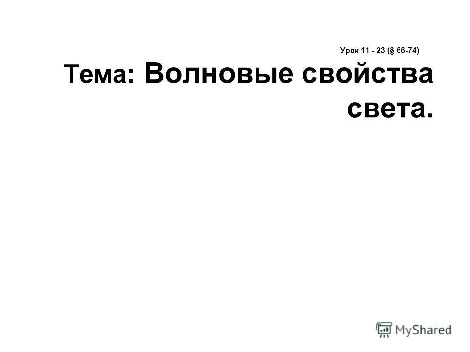 Урок 11 - 23 (§ 66-74) Тема: Волновые свойства света.