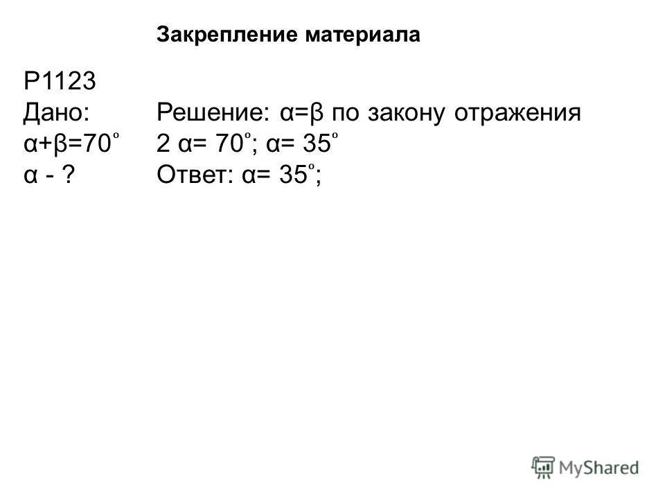 Р1123 Дано:Решение: α=β по закону отражения α+β=70 2 α= 70 ; α= 35 α - ?Ответ: α= 35 ; Закрепление материала