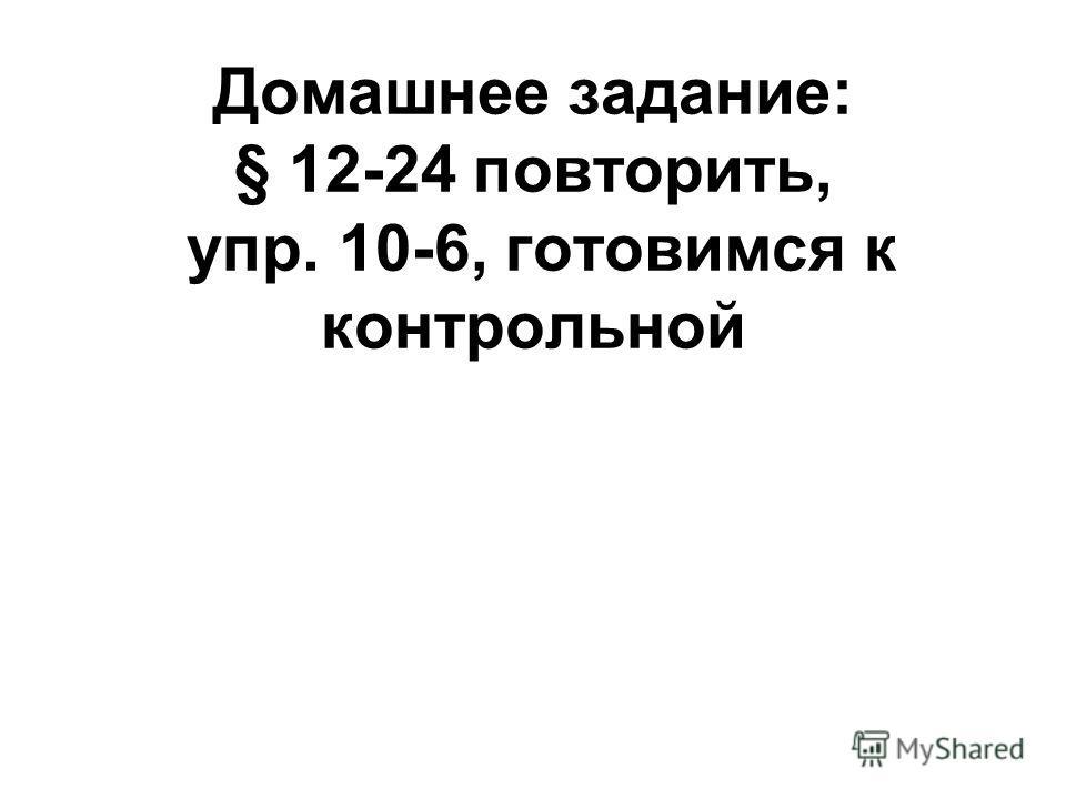 Домашнее задание: § 12-24 повторить, упр. 10-6, готовимся к контрольной