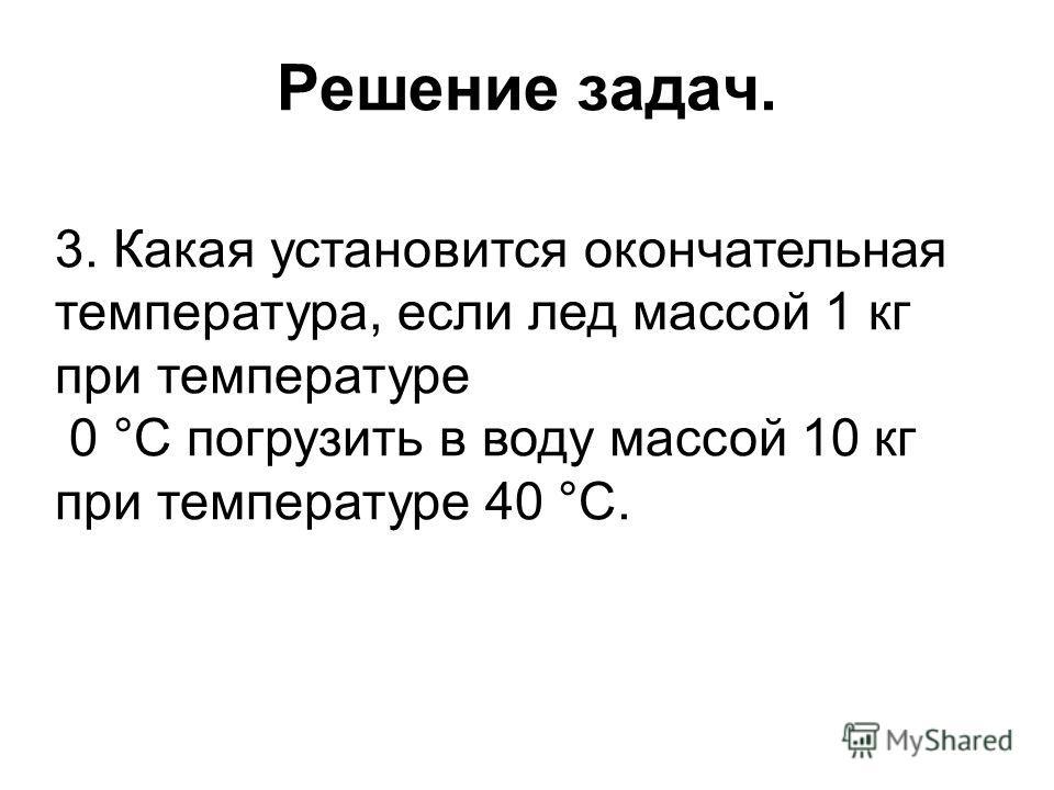 Решение задач. 3. Какая установится окончательная температура, если лед массой 1 кг при температуре 0 °С погрузить в воду массой 10 кг при температуре 40 °С.