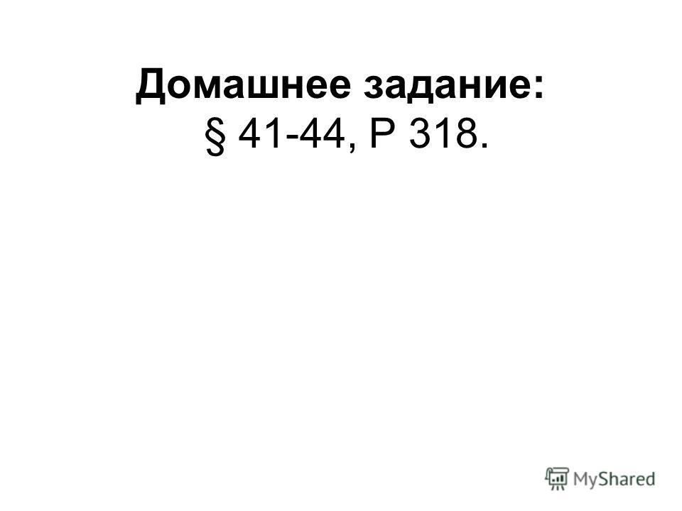 Домашнее задание: § 41-44, Р 318.