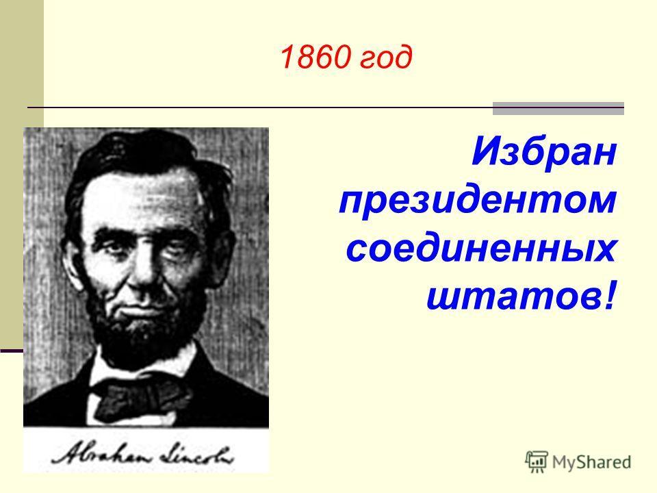 1860 год Избран президентом соединенных штатов!