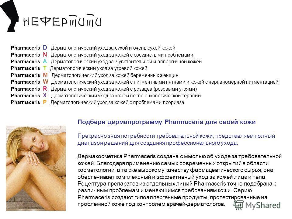 Подбери дермапрограмму Pharmaceris для своей кожи Прекрасно зная потребности требовательной кожи, представляем полный диапазон решений для создания профессионального ухода. Дермакосметика Pharmaceris создана с мыслью об уходе за требовательной кожей.