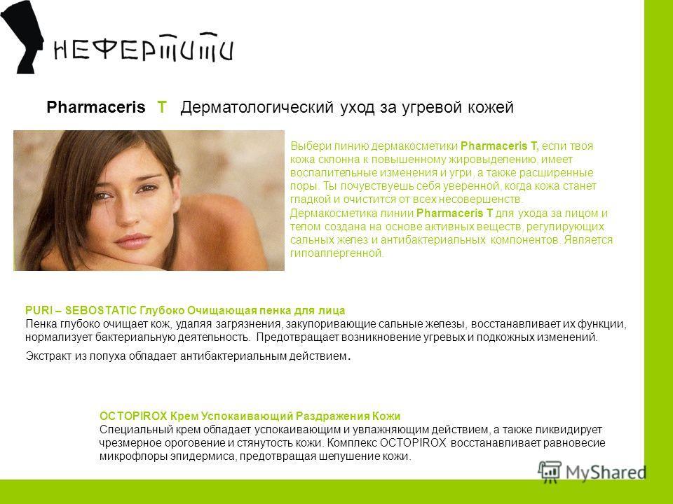 Pharmaceris T Дерматологический уход за угревой кожей Выбери линию дермакосметики Pharmaceris Т, если твоя кожа склонна к повышенному жировыделению, имеет воспалительные изменения и угри, а также расширенные поры. Ты почувствуешь себя уверенной, ко