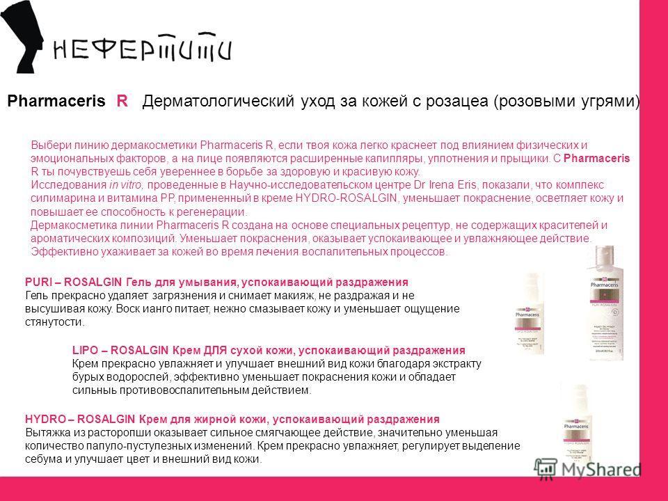 Pharmaceris R Дерматологический уход за кожей с розацеа (розовыми угрями) Выбери линию дермакосметики Pharmaceris R, если твоя кожа легко краснеет под влиянием физических и эмоциональных факторов, а на лице появляются расширенные капилляры, уплотнен