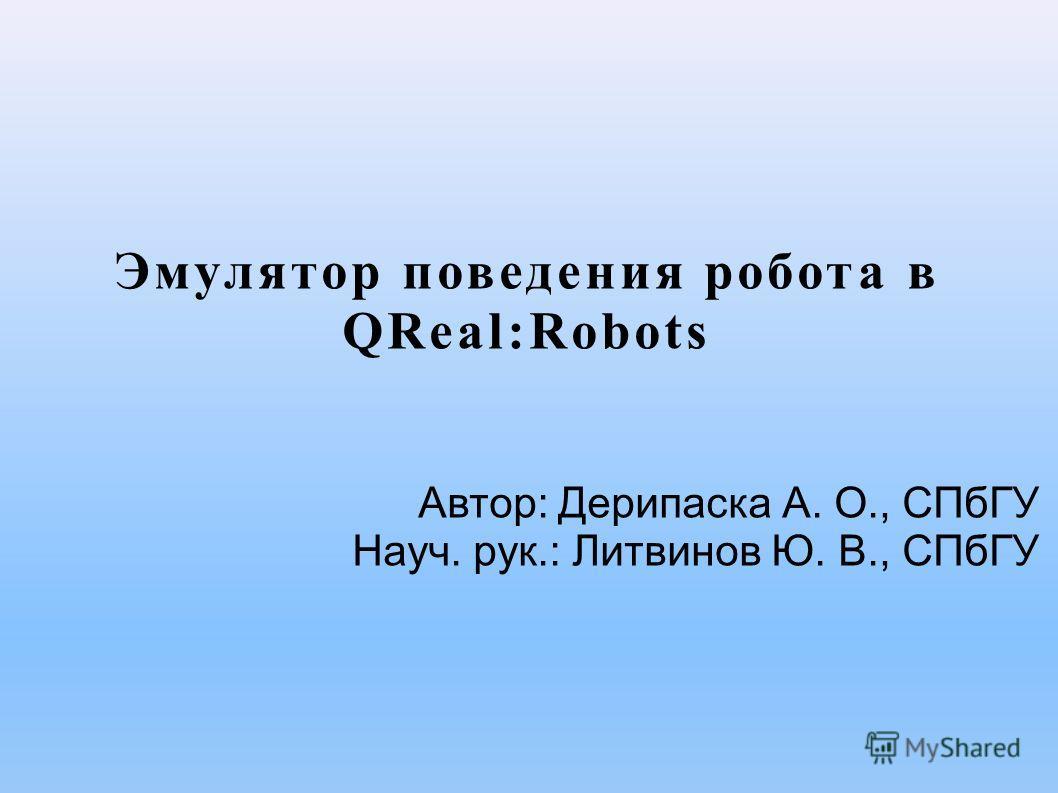 Эмулятор поведения робота в QReal:Robots Автор: Дерипаска А. О., СПбГУ Науч. рук.: Литвинов Ю. В., СПбГУ