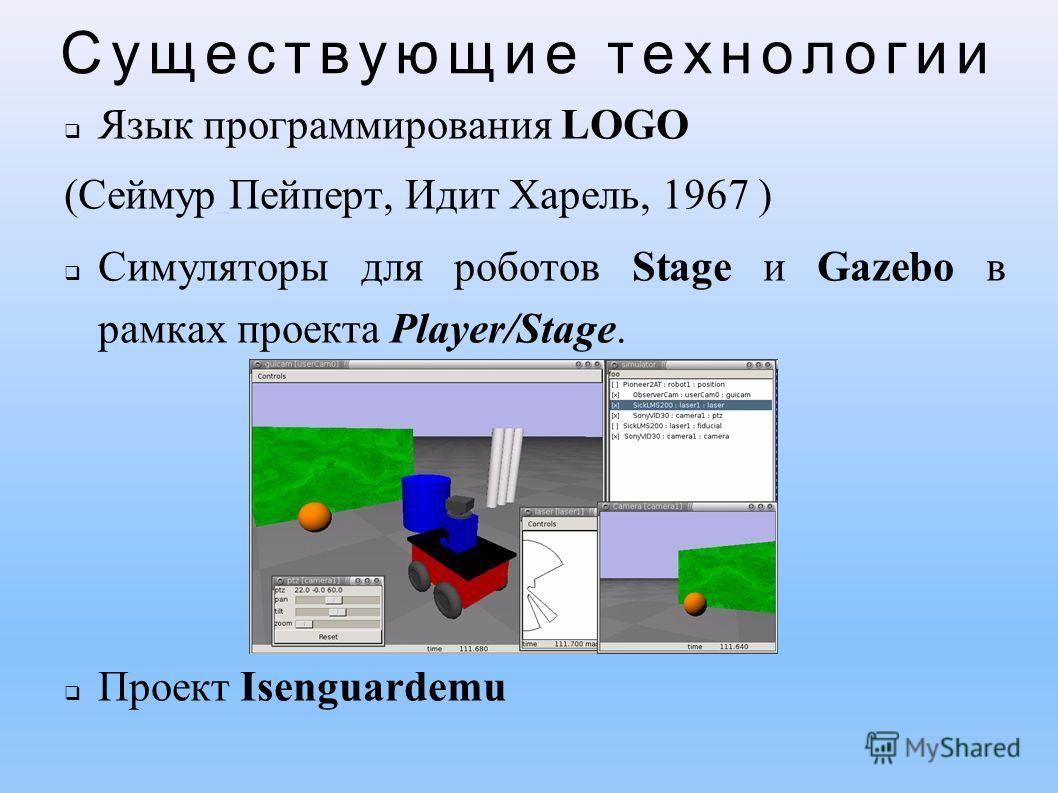 Существующие технологии Язык программирования LOGO (Сеймур Пейперт, Идит Харель, 1967 ) Симуляторы для роботов Stage и Gazebo в рамках проекта Player/Stage. Проект Isenguardemu
