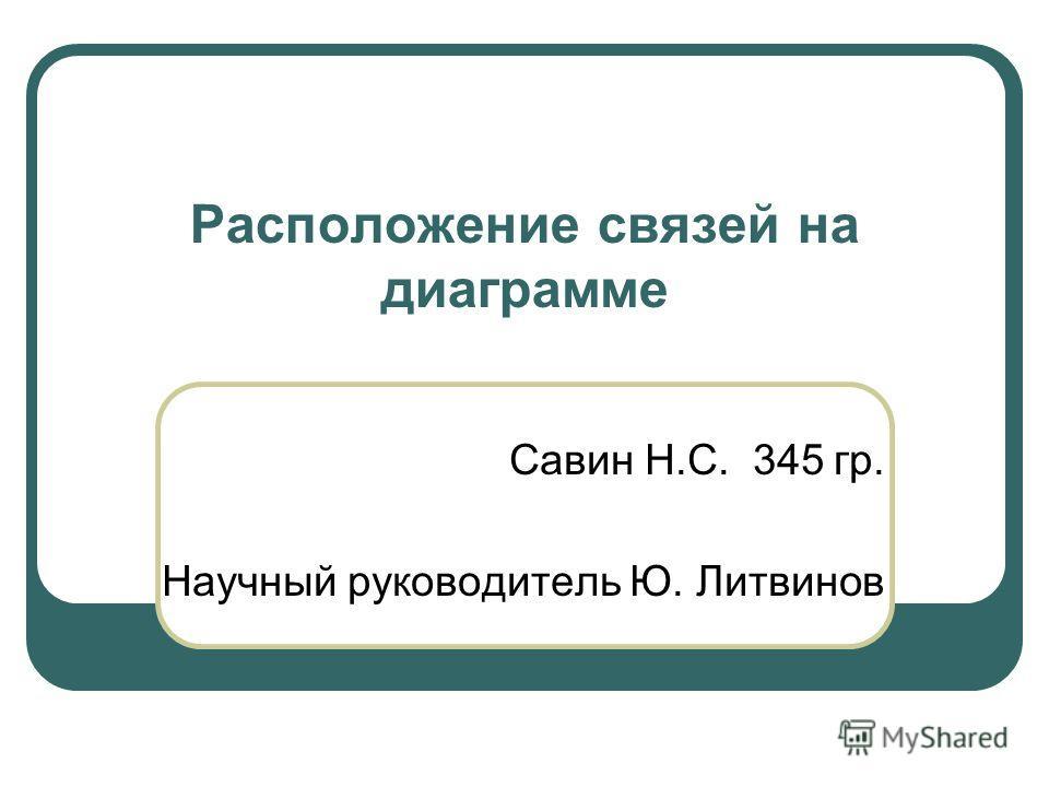 Расположение связей на диаграмме Савин Н.С. 345 гр. Научный руководитель Ю. Литвинов