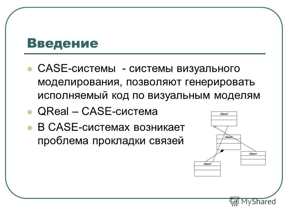 Введение CASE-системы - системы визуального моделирования, позволяют генерировать исполняемый код по визуальным моделям QReal – CASE-система В CASE-системах возникает проблема прокладки связей
