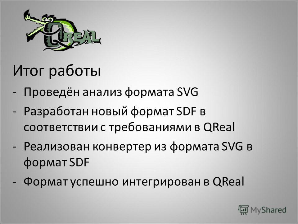 Итог работы -Проведён анализ формата SVG -Разработан новый формат SDF в соответствии c требованиями в QReal -Реализован конвертер из формата SVG в формат SDF -Формат успешно интегрирован в QReal