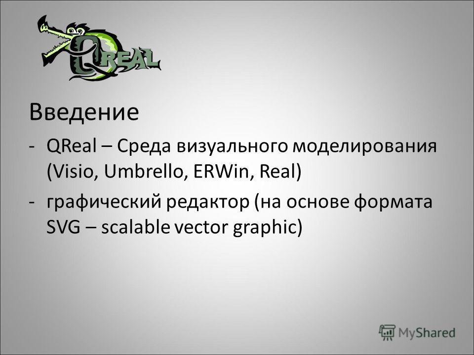 Введение -QReal – Среда визуального моделирования (Visio, Umbrello, ERWin, Real) -графический редактор (на основе формата SVG – scalable vector graphic)