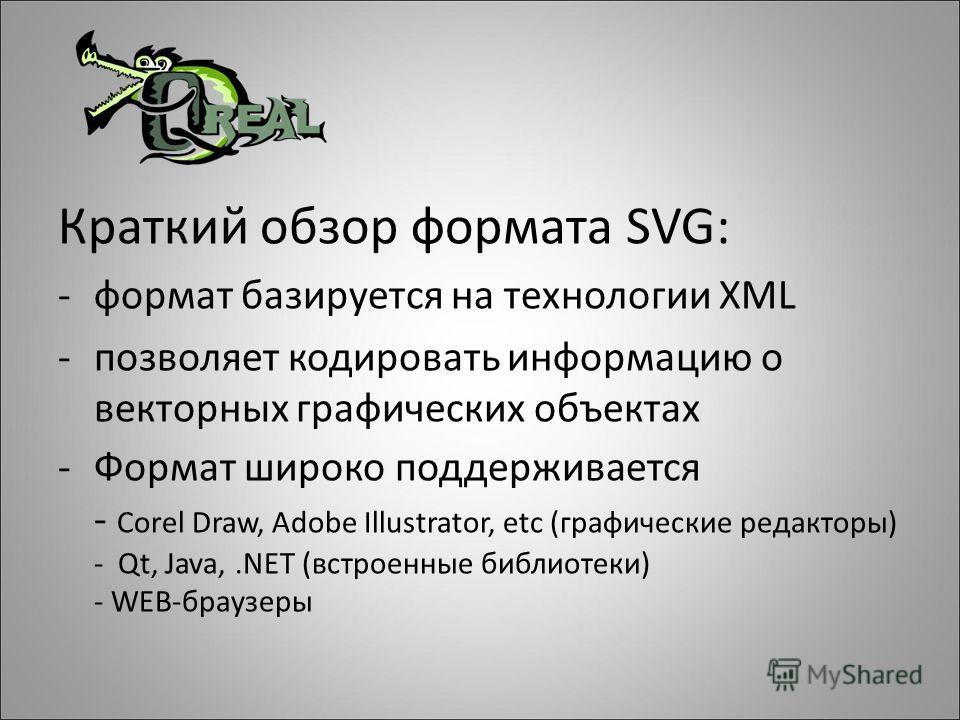 Краткий обзор формата SVG: -формат базируется на технологии XML -позволяет кодировать информацию о векторных графических объектах -Формат широко поддерживается - Corel Draw, Adobe Illustrator, etc (графические редакторы) - Qt, Java,.NET (встроенные б