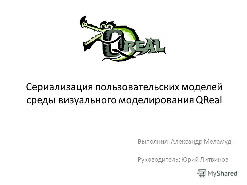 Сериализация пользовательских моделей среды визуального моделирования QReal Выполнил: Александр Меламуд Руководитель: Юрий Литвинов