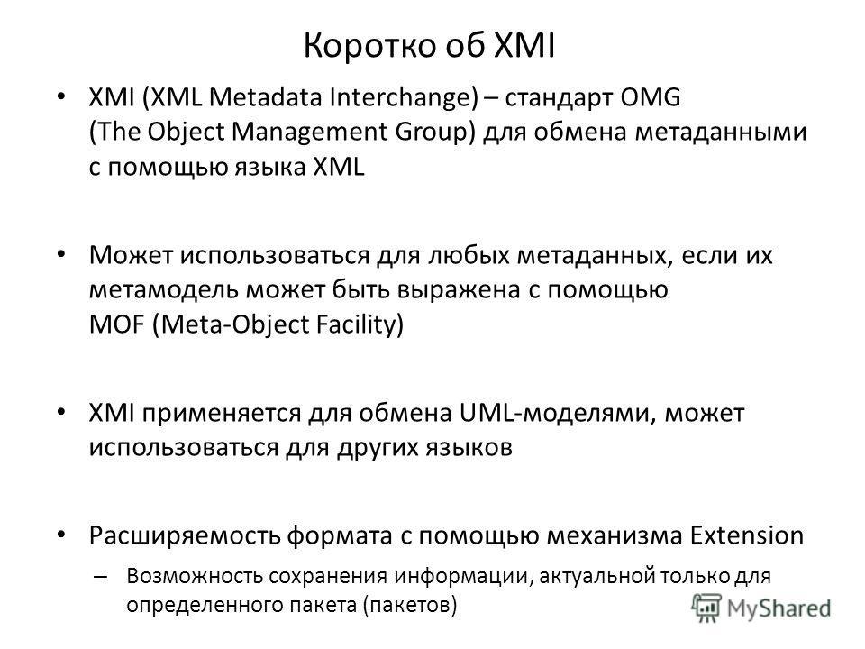 Коротко об XMI XMI (XML Metadata Interchange) – cтандарт OMG (The Object Management Group) для обмена метаданными с помощью языка XML Может использоваться для любых метаданных, если их метамодель может быть выражена с помощью MOF (Meta-Object Facilit