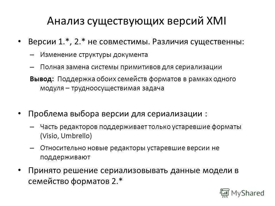 Анализ существующих версий XMI Версии 1.*, 2.* не совместимы. Различия существенны: – Изменение структуры документа – Полная замена системы примитивов для сериализации Вывод: Поддержка обоих семейств форматов в рамках одного модуля – трудноосуществим