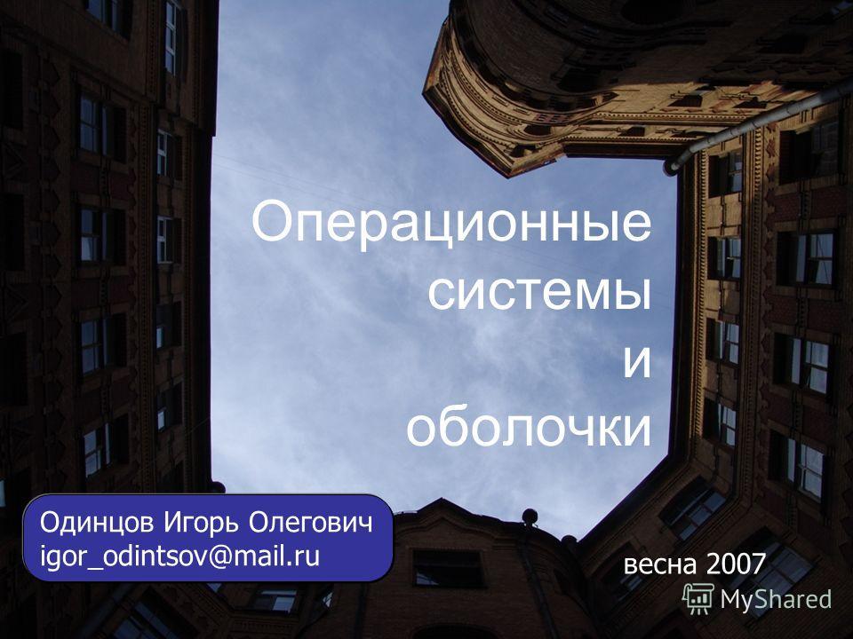1 Операционные системы и оболочки Одинцов Игорь Олегович igor_odintsov@mail.ru весна 2007