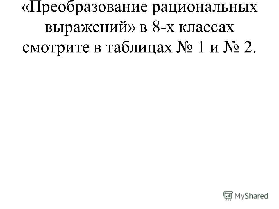 «Преобразование рациональных выражений» в 8-х классах смотрите в таблицах 1 и 2.