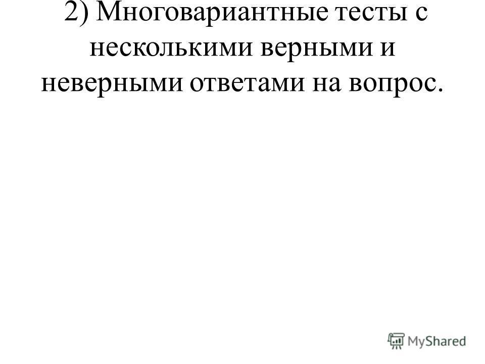 2) Многовариантные тесты с несколькими верными и неверными ответами на вопрос.
