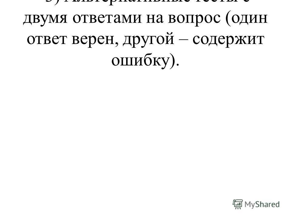 3) Альтернативные тесты с двумя ответами на вопрос (один ответ верен, другой – содержит ошибку).