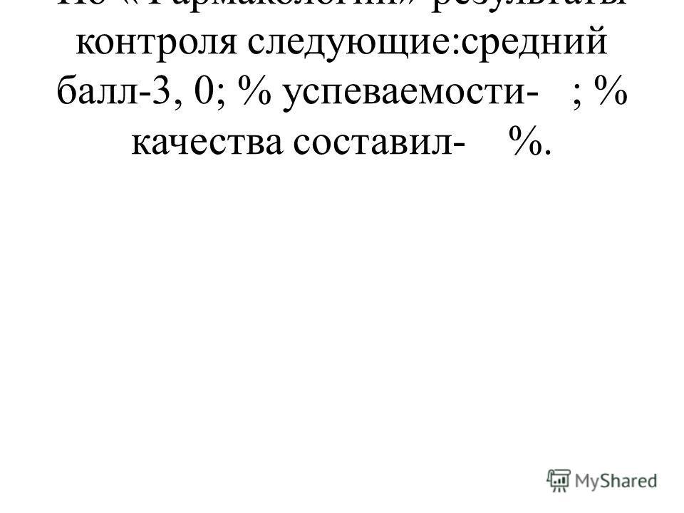 По «Фармакологии»-результаты контроля следующие:средний балл- 3, 0; % успеваемости- ; % качества составил- %.
