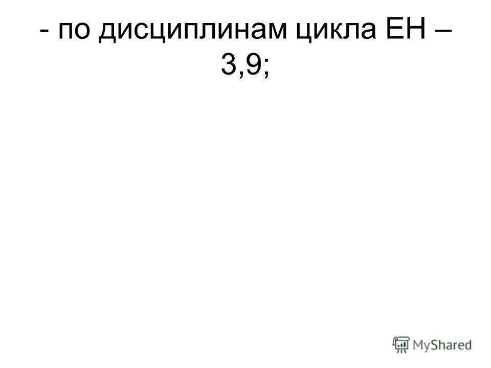 - по дисциплинам цикла ЕН – 3,9;