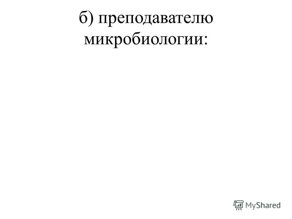 б) преподавателю микробиологии: