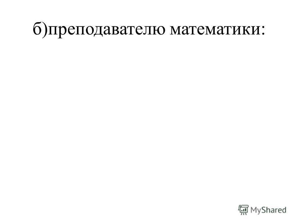 б)преподавателю математики: