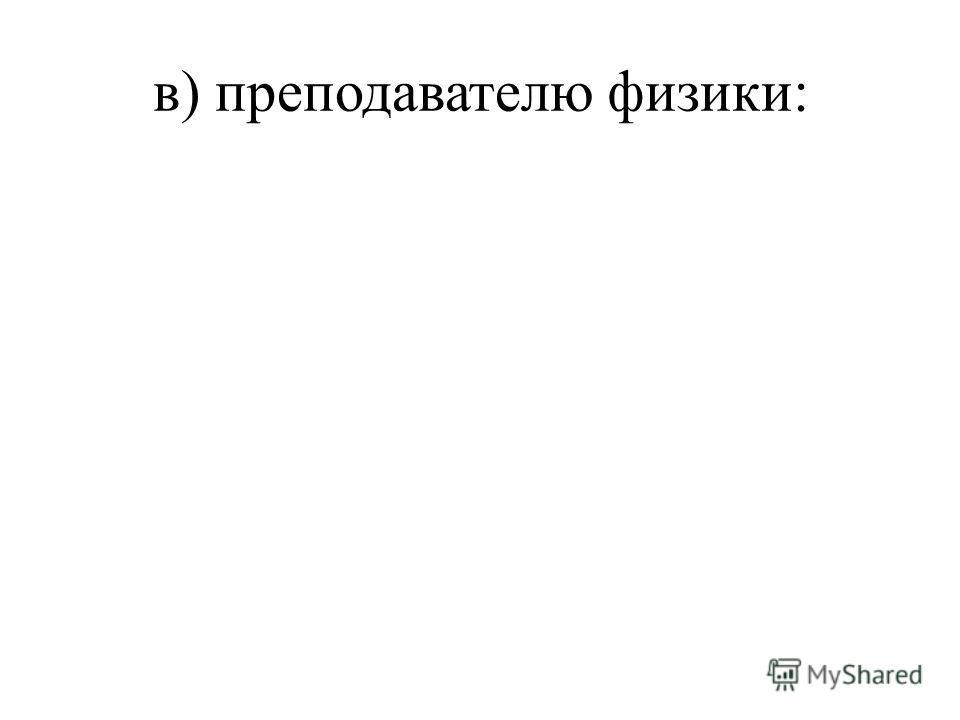 в) преподавателю физики: