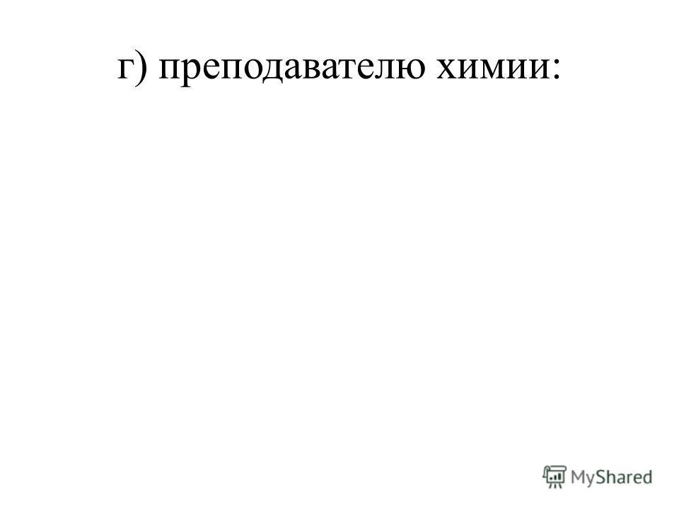 г) преподавателю химии: