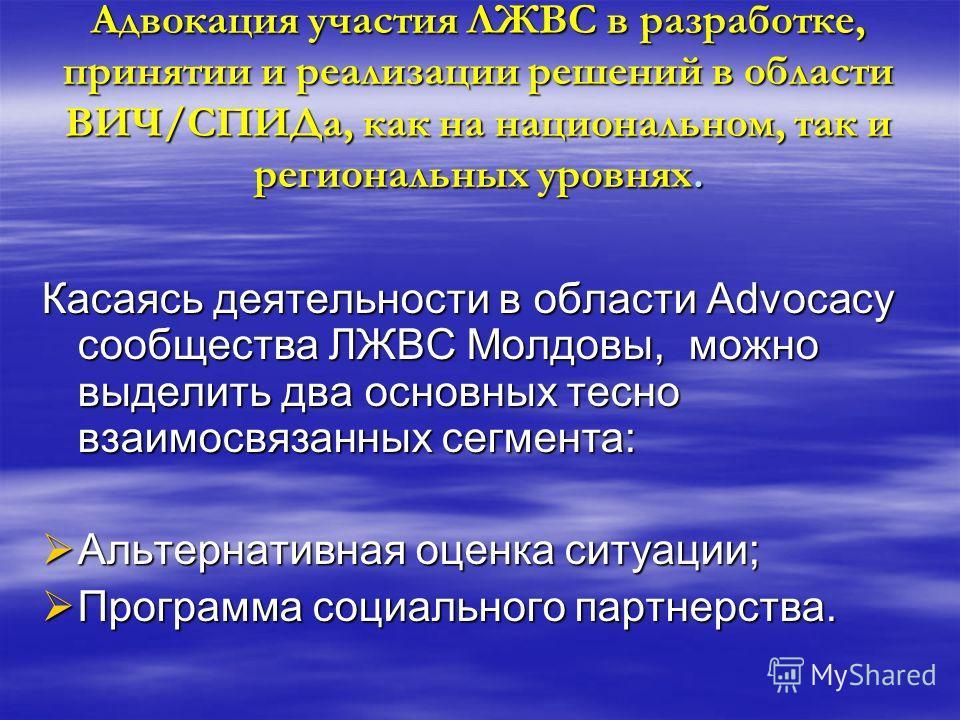 Адвокация участия ЛЖВС в разработке, принятии и реализации решений в области ВИЧ/СПИДа, как на национальном, так и региональных уровнях. Касаясь деятельности в области Advocacy сообщества ЛЖВС Молдовы, можно выделить два основных тесно взаимосвязанны