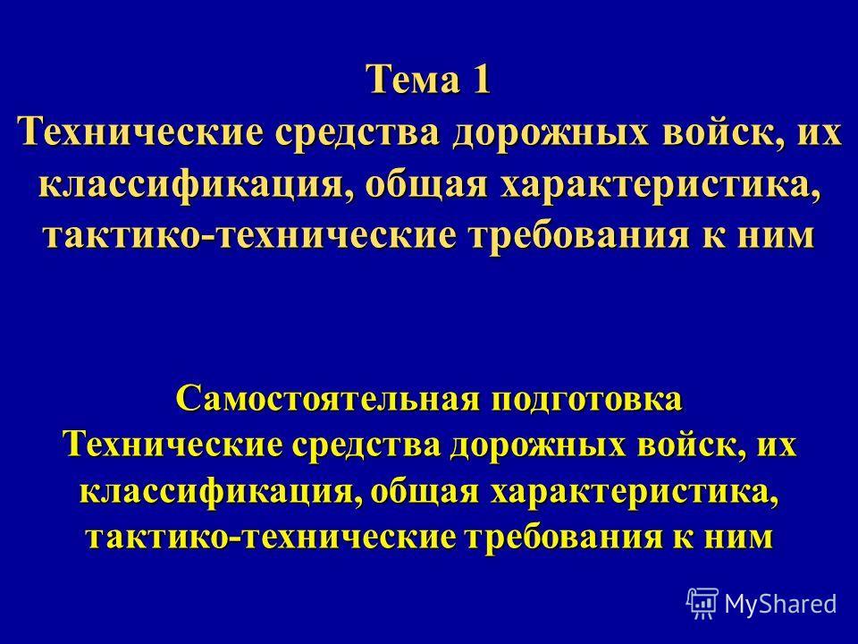 Тема 1 Технические средства дорожных войск, их классификация, общая характеристика, тактико-технические требования к ним Самостоятельная подготовка Технические средства дорожных войск, их классификация, общая характеристика, тактико-технические требо