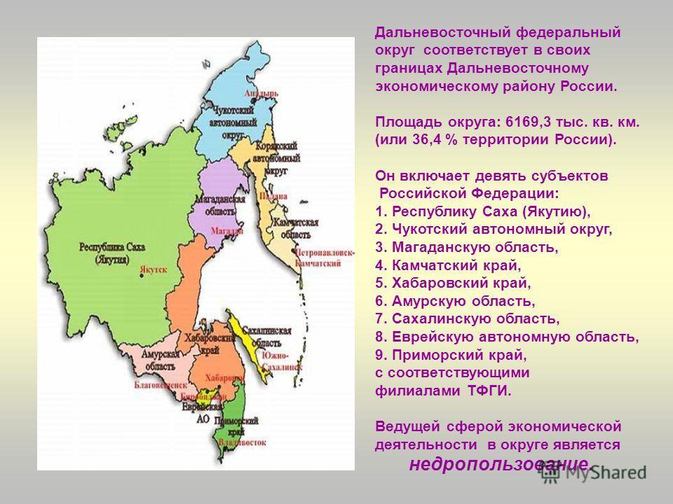 Дальневосточный федеральный округ соответствует в своих границах Дальневосточному экономическому району России. Площадь округа: 6169,3 тыс. кв. км. (или 36,4 % территории России). Он включает девять субъектов Российской Федерации: 1. Республику Саха