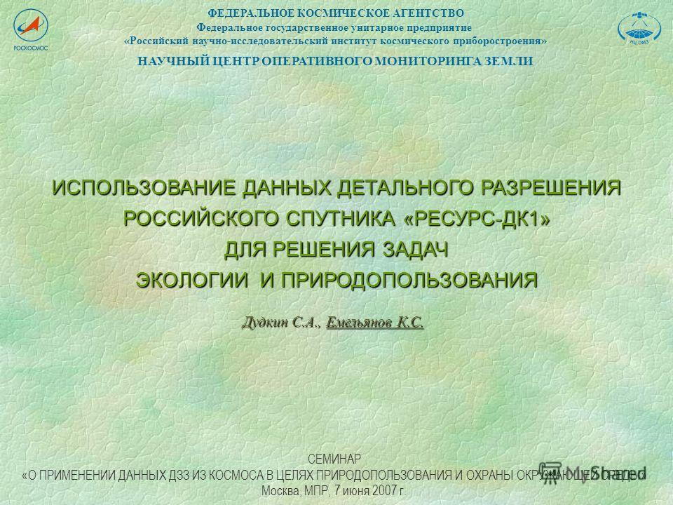 ИСПОЛЬЗОВАНИЕ ДАННЫХ ДЕТАЛЬНОГО РАЗРЕШЕНИЯ РОССИЙСКОГО СПУТНИКА «РЕСУРС-ДК1» ДЛЯ РЕШЕНИЯ ЗАДАЧ ЭКОЛОГИИ И ПРИРОДОПОЛЬЗОВАНИЯ ФЕДЕРАЛЬНОЕ КОСМИЧЕСКОЕ АГЕНТСТВО Федеральное государственное унитарное предприятие «Российский научно-исследовательский инст