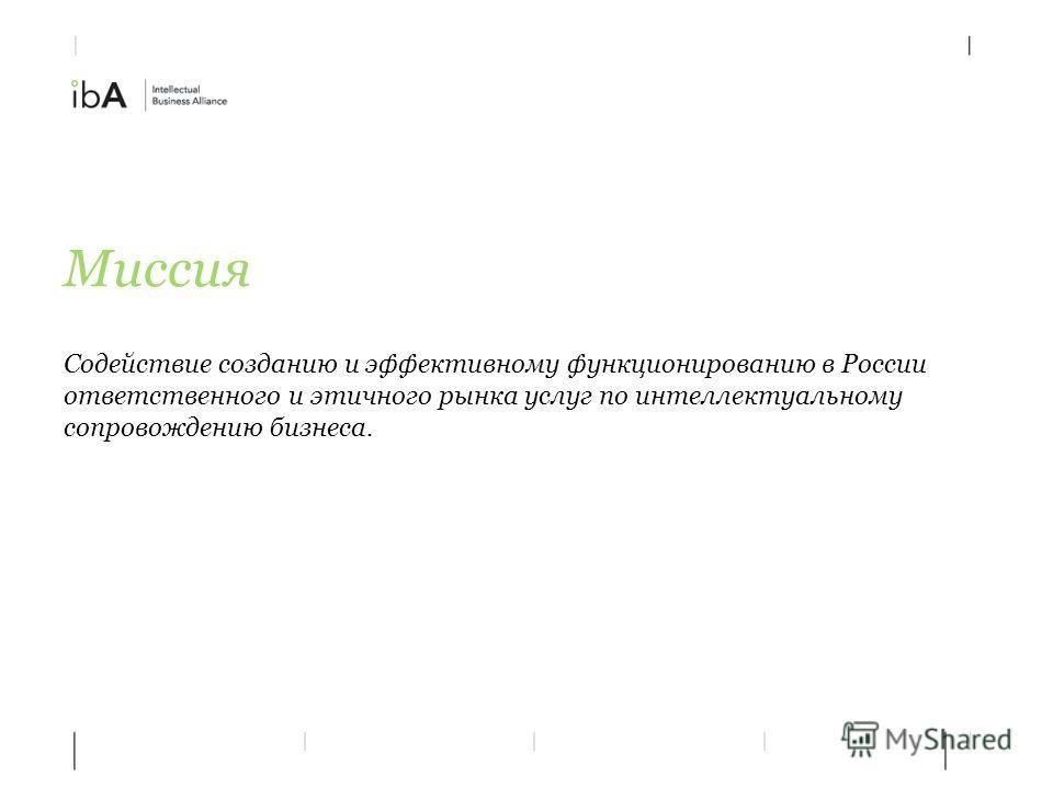 Миссия Содействие созданию и эффективному функционированию в России ответственного и этичного рынка услуг по интеллектуальному сопровождению бизнеса.