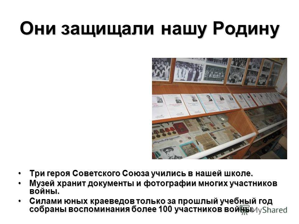 Они защищали нашу Родину Три героя Советского Союза учились в нашей школе.Три героя Советского Союза учились в нашей школе. Музей хранит документы и фотографии многих участников войны.Музей хранит документы и фотографии многих участников войны. Силам