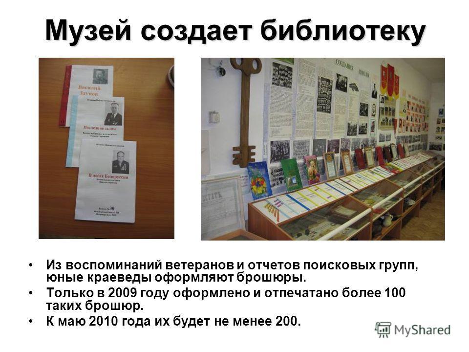 Музей создает библиотеку Из воспоминаний ветеранов и отчетов поисковых групп, юные краеведы оформляют брошюры. Только в 2009 году оформлено и отпечатано более 100 таких брошюр. К маю 2010 года их будет не менее 200.