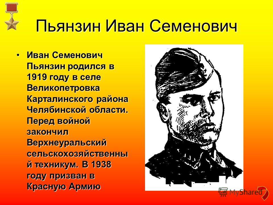 Пьянзин Иван Семенович Иван Семенович Пьянзин родился в 1919 году в селе Великопетровка Карталинского района Челябинской области. Перед войной закончил Верхнеуральский сельскохозяйственны й техникум. В 1938 году призван в Красную АрмиюИван Семенович