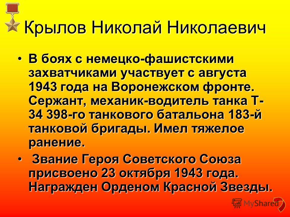 Крылов Николай Николаевич В боях с немецко-фашистскими захватчиками участвует с августа 1943 года на Воронежском фронте. Сержант, механик-водитель танка Т- 34 398-го танкового батальона 183-й танковой бригады. Имел тяжелое ранение.В боях с немецко-фа