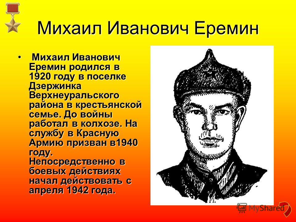 Михаил Иванович Еремин Михаил Иванович Еремин родился в 1920 году в поселке Дзержинка Верхнеуральского района в крестьянской семье. До войны работал в колхозе. На службу в Красную Армию призван в1940 году. Непосредственно в боевых действиях начал дей