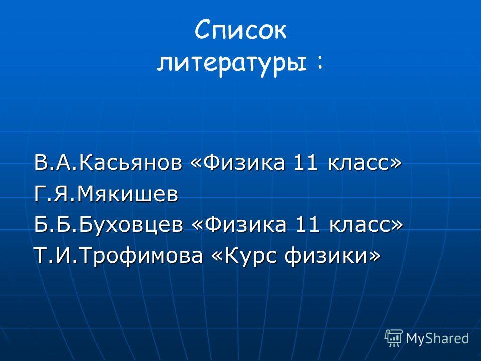 Список литературы : В.А.Касьянов «Физика 11 класс» Г.Я.Мякишев Б.Б.Буховцев «Физика 11 класс» Т.И.Трофимова «Курс физики»